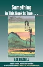 Something in This Book Is True, Second Edition - The Official Companion to Nothing in This Book Is True, But It's Exactly How Things Are ebook by Bob Frissell