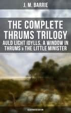 The Complete Thrums Trilogy: Auld Licht Idylls, A Window in Thrums & The Little Minister (Illustrated Edition) - Historical Novels - Exhilarating Tales from a Small Town in Scotland eBook by J. M. Barrie, G. W. Wilson, C. Allen Gilbert,...