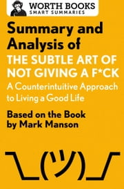Summary and Analysis of The Subtle Art of Not Giving a F*ck: A Counterintuitive Approach to Living a Good Life - Based on the Book by Mark Manson ebook by Worth Books