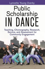 Public Scholarship in Dance - Teaching, Choreography, Research, Service, and Assessment for Community Engagement ebook by Lynnette Overby