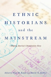 Ethnic Historians and the Mainstream - Shaping America's Immigration Story ebook by Alan M. Kraut,David A. Gerber,David A. Gerber,Professor Virginia Yans,Deborah Dash Moore,Dr. John Bodnar,Barbara M. Posadas,Dominic A. Pacyga,Timothy J. Meagher,Judy Yung,Eileen H. Tamura,María Cristina Garcia,Violet M. Showers Johnson,Dr. Theresa Alfaro-Velcamp,Alan M. Kraut