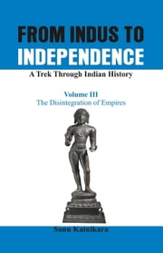 From Indus to Independence - A Trek Through Indian History: Vol III The Disintegration of Empires ebook by Sanu  Kainiraka