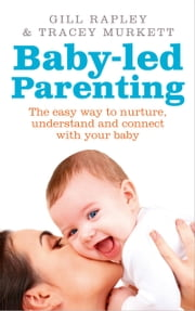 Baby-led Parenting - The easy way to nurture, understand and connect with your baby ebook by Gill Rapley,Tracey Murkett