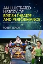 An Illustrated History of British Theatre and Performance - Volume Two - From the Industrial Revolution to the Digital Age ebook by Robert Leach