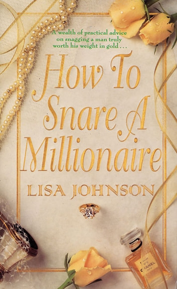 How to Snare a Millionaire - A Wealth of Practical Advice on Snapping Up a Man Worth His Weight in Gold ebook by Lisa Johnson