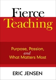 Fierce Teaching - Purpose, Passion, and What Matters Most ebook by Eric P. Jensen