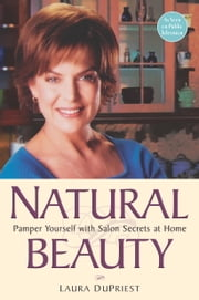 Natural Beauty - Pamper Yourself with Salon Secrets at Home ebook by Laura DuPriest