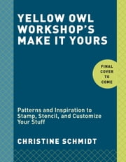 Yellow Owl Workshop's Make It Yours - Patterns and Inspiration to Stamp, Stencil, and Customize Your Stuff ebook by Christine Schmidt