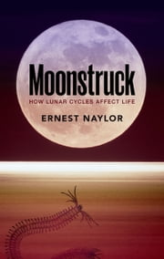Moonstruck: How lunar cycles affect life ebook by Ernest Naylor