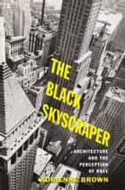 The Black Skyscraper - Architecture and the Perception of Race ebook by Adrienne Brown