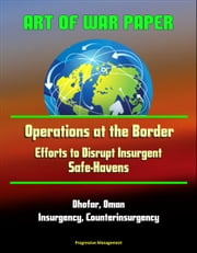 Art of War Paper: Operations at the Border - Efforts to Disrupt Insurgent Safe-Havens, Dhofar, Oman, Insurgency, Counterinsurgency ebook by Progressive Management