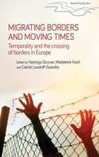 Migrating borders and moving times - Temporality and the crossing of borders in Europe ebook by Hastings Donnan, Madeleine Hurd, Carolin Leutloff-Grandits