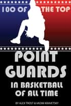 100 of the Top Point Guards in Basketball of All Time ebook by alex trostanetskiy