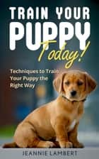 Train Your Puppy Today! ebook by Jeannie Lambert