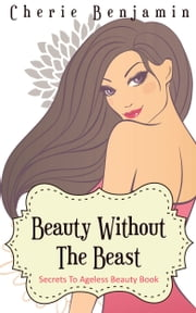 Beauty Without The Beast-Secrets To Ageless Beauty Book ebook by Cherie Benjamin
