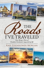 The Roads I've Traveled - How Being a Niece of President Eisenhower impacted my life ebook by Kaye Eisenhower Morgan
