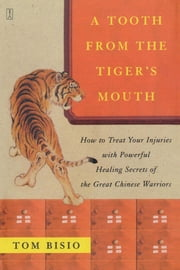 A Tooth from the Tiger's Mouth - How to Treat Your Injuries with Powerful Healing Secrets of the Great Chinese Warrior ebook by Tom Bisio