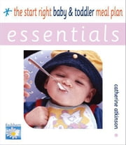 Start Right Baby and Toddler Meal Planner ESSENTIALS ebook by Catherine Atkinson