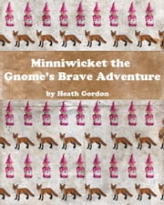 Minniwicket the Gnome's Brave Adventure ebook by Heath Gordon