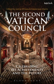 The Second Vatican Council - Celebrating its Achievements and the Future ebook by Dr. Gavin D'Costa,Ms Emma Harris