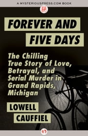 Forever and Five Days - The Chilling True Story of Love, Betrayal, and Serial Murder in Grand Rapids, Michigan ebook by Lowell Cauffiel