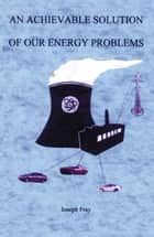 An Achievable Solution Of Our Energy Problems ebook by Joseph Fray
