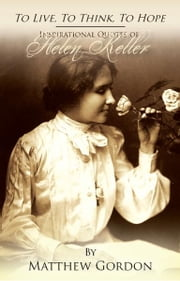 To Live, To Think, To Hope: Inspirational Quotes of Helen Keller ebook by Matthew Gordon
