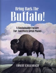 Bring Back the Buffalo! - A Sustainable Future For America's Great Plains ebook by Ernest Callenbach,Hans Callenbach