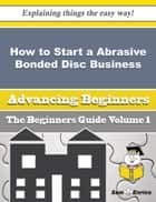 How to Start a Abrasive Bonded Disc, Wheel and Segment Business (Beginners Guide) ebook by Iola Mark