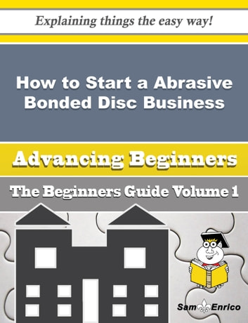 How to Start a Abrasive Bonded Disc, Wheel and Segment Business (Beginners Guide) - How to Start a Abrasive Bonded Disc, Wheel and Segment Business (Beginners Guide) ebook by Iola Mark