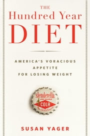 The Hundred Year Diet: America's Voracious Appetite for Losing Weight - America's Voracious Appetite For Losing Weight ebook by Susan Yager