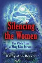 SILENCING THE WOMEN: The Witch Trials of Mary Bliss Parsons ebook by Kathy-Ann Becker