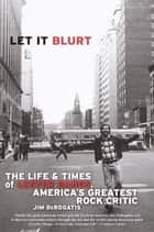 Let it Blurt - The Life and Times of Lester Bangs, America's Greatest Rock Critic ebook by Jim DeRogatis