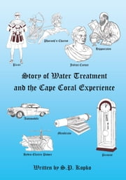 The Story of Water Treatment and the Cape Coral Experience ebook by S.P. Kopko