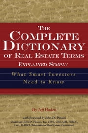 The Complete Dictionary of Real Estate Terms Explained Simply: What Smart Investors Need to Know ebook by Haden, Jeff
