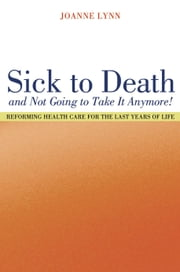 Sick to Death and Not Going to Take It Anymore!: Reforming Health Care for the Last Years of Life ebook by Lynn, Joanne