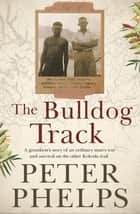 The Bulldog Track - A grandson's story of an ordinary man's war and survival on the other Kokoda trail ebook by