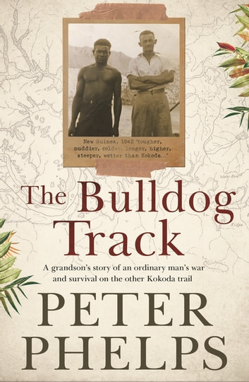 The Bulldog Track - A grandson's story of an ordinary man's war and survival on the other Kokoda trail ebook by Peter Phelps
