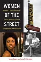 Women of the Street - How the Criminal Justice-Social Services Alliance Fails Women in Prostitution eBook by Susan Dewey, Tonia St. Germain