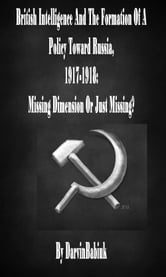 British Intelligence And The Formation Of A Policy Toward Russia, 1917-1918: Missing Dimension Or Just Missing? ebook by Darvin Babiuk
