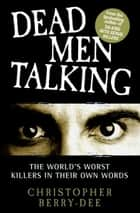 Dead Men Talking - The World's Worst Killers in Their Own Words ebook by Christopher Berry-Dee