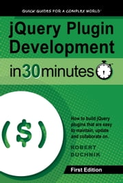 jQuery Plugin Development in 30 Minutes - How to build jQuery plugins that are easy to maintain, update, and collaborate on ebook by Robert Duchnik