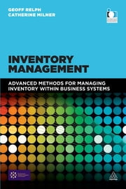 Inventory Management - Advanced Methods for Managing Inventory within Business Systems ebook by Geoff Relph,Catherine Milner