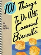 101 Things To Do With Canned Biscuits ebook by Toni Patrick
