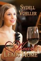 The Heart Leads Home ebook by Sydell I. Voeller
