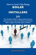 How to Land a Top-Paying Boiler installers Job: Your Complete Guide to Opportunities, Resumes and Cover Letters, Interviews, Salaries, Promotions, What to Expect From Recruiters and More ebook by Waters Edward