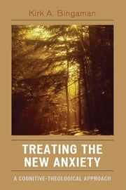 Treating the New Anxiety - A Cognitive-Theological Approach ebook by Kirk A. Bingaman
