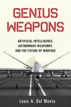 Genius Weapons - Artificial Intelligence, Autonomous Weaponry, and the Future of Warfare ebook by Louis A. Del Monte