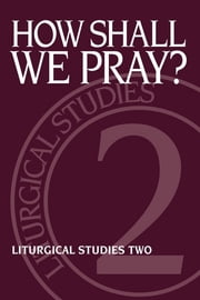How Shall We Pray? - Liturgical Studies Two ebook by Ruth A. Meyers