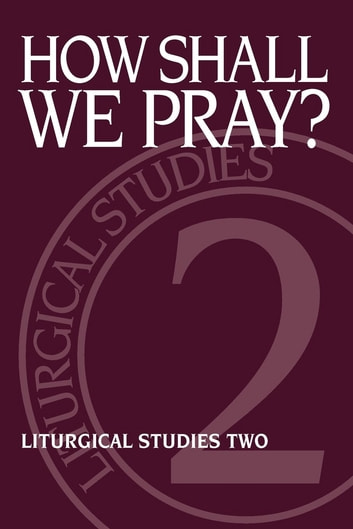 How Shall We Pray? - Liturgical Studies Two ebook by